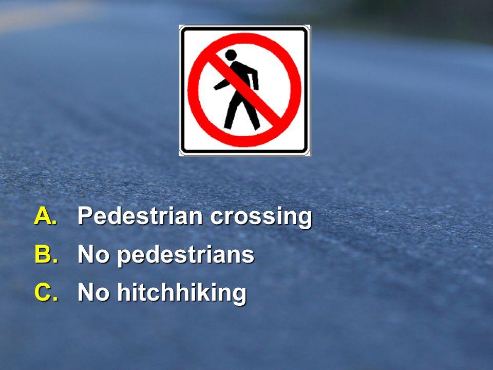 A. Pedestrian crossing B. No pedestrians C. No hitchhiking