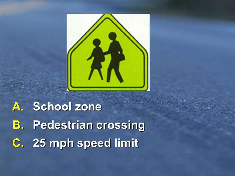 A. School zone B. Pedestrian crossing C. 25 mph speed limit