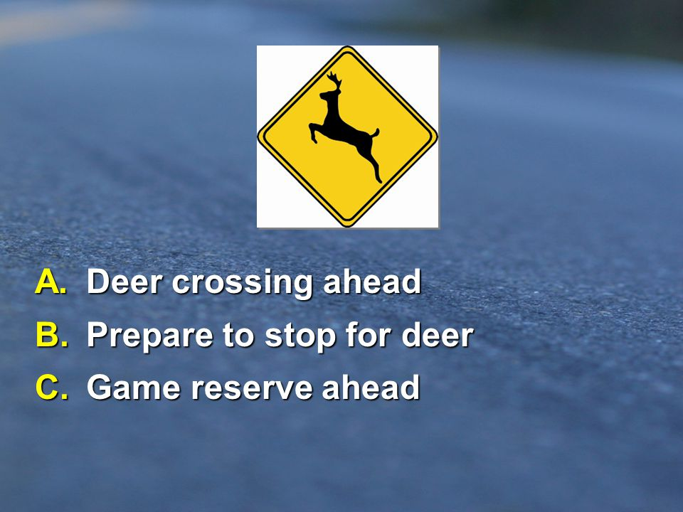 B. Prepare to stop for deer C. Game reserve ahead