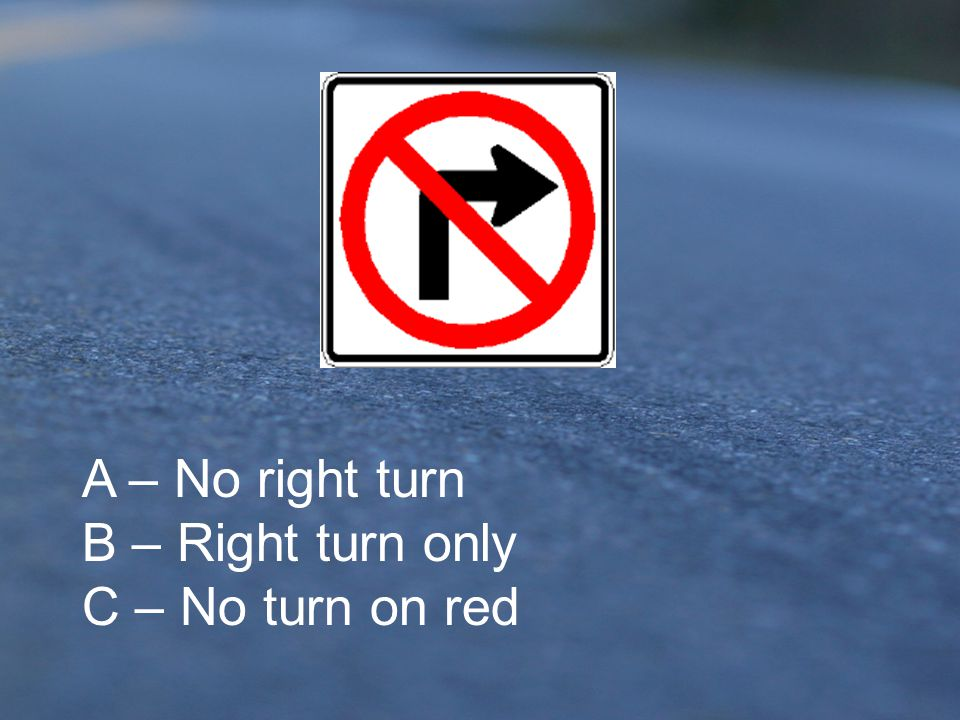 A – No right turn B – Right turn only C – No turn on red