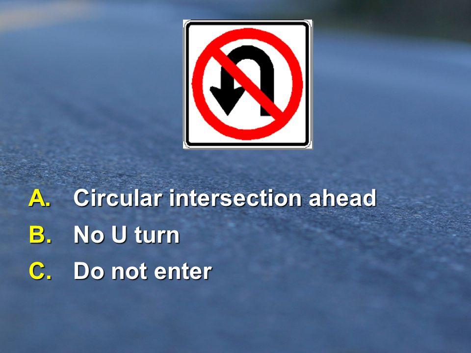 A. Circular intersection ahead B. No U turn C. Do not enter