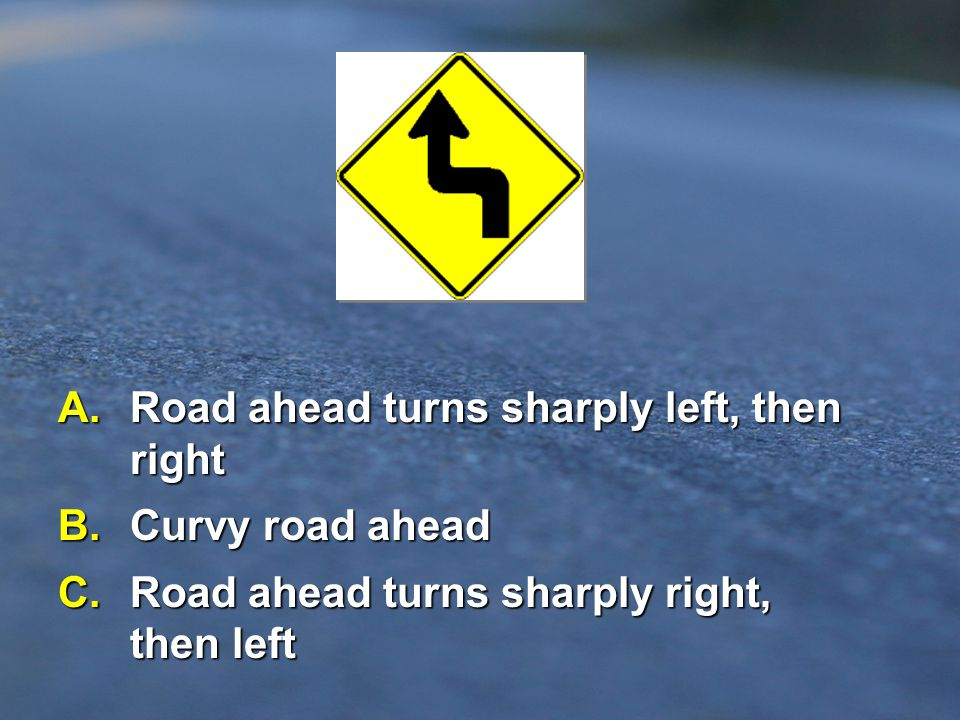 A. Road ahead turns sharply left, then right B. Curvy road ahead