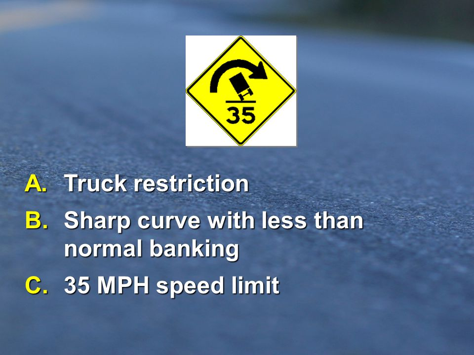 B. Sharp curve with less than normal banking C. 35 MPH speed limit