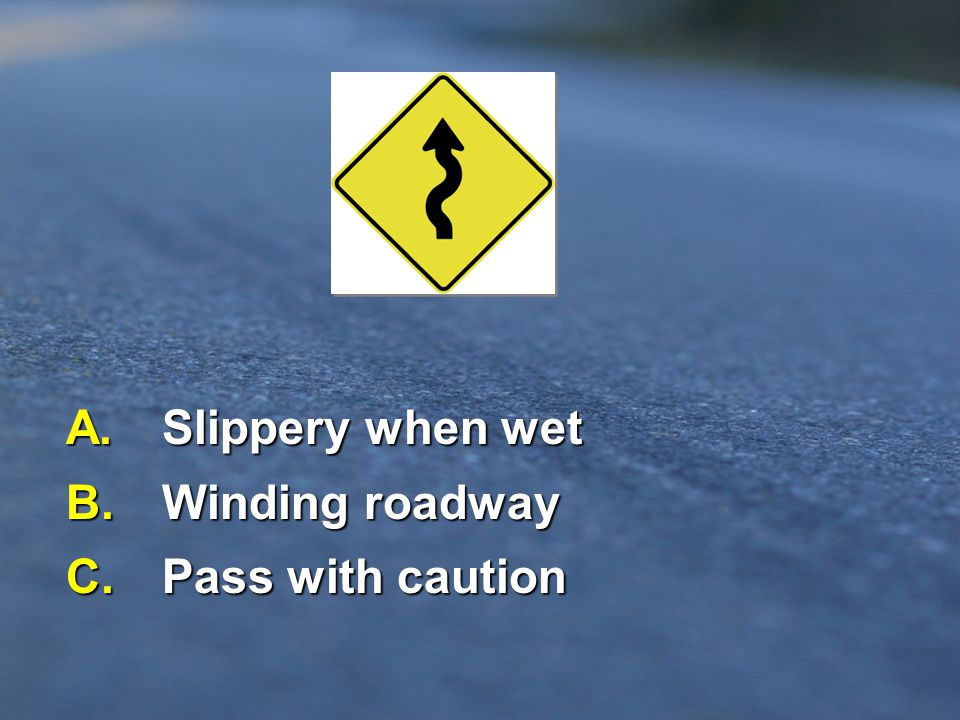 A. Slippery when wet B. Winding roadway C. Pass with caution