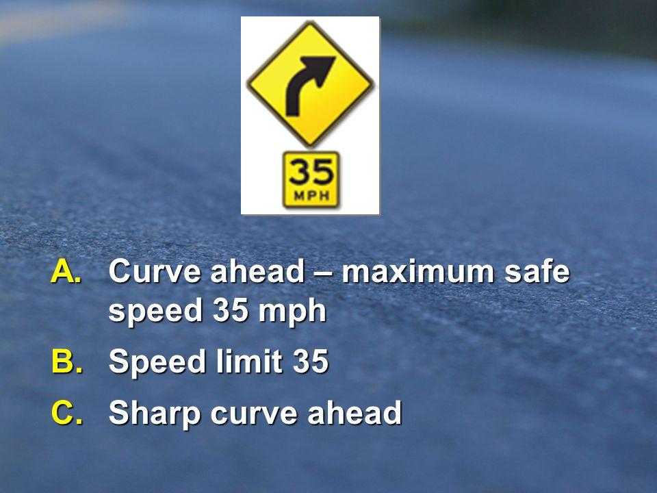 A. Curve ahead – maximum safe speed 35 mph B. Speed limit 35