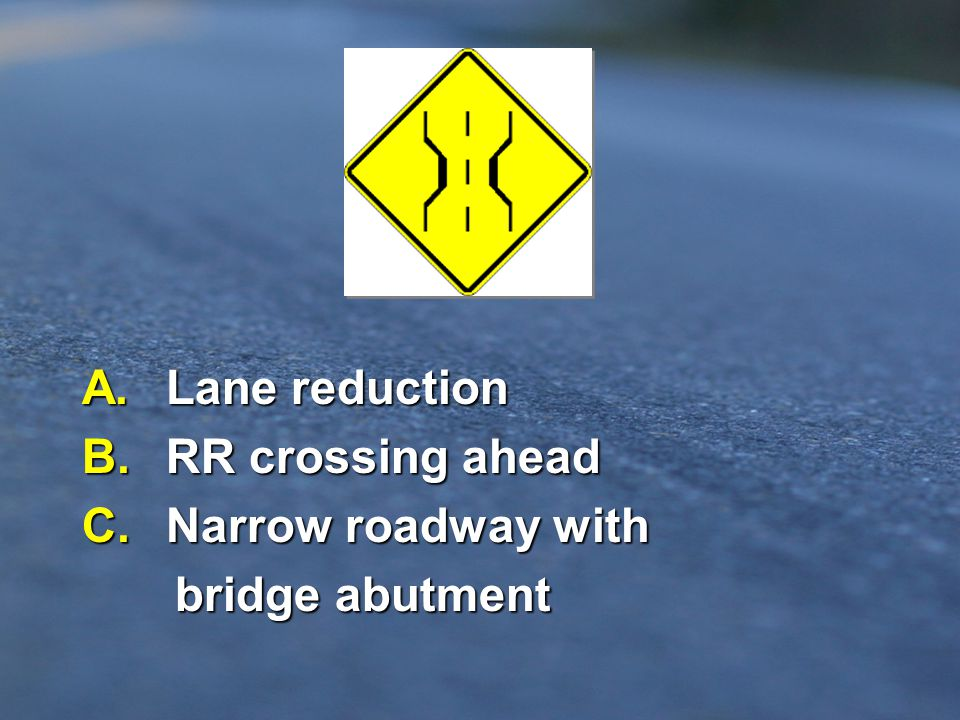 A. Lane reduction B. RR crossing ahead C. Narrow roadway with