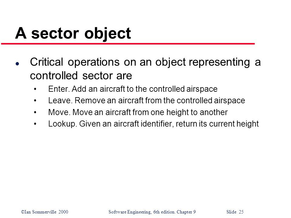 A sector object Critical operations on an object representing a controlled sector are. Enter. Add an aircraft to the controlled airspace.