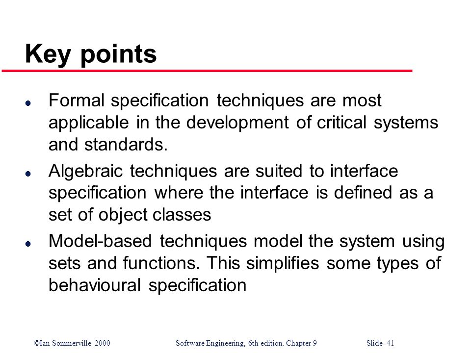 Key points Formal specification techniques are most applicable in the development of critical systems and standards.