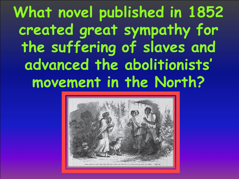 What novel published in 1852 created great sympathy for the suffering of slaves and advanced the abolitionists' movement in the North