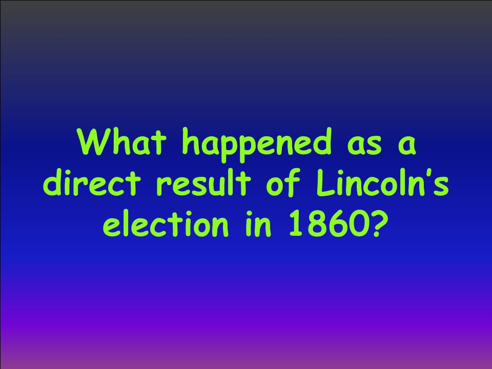 What happened as a direct result of Lincoln's election in 1860