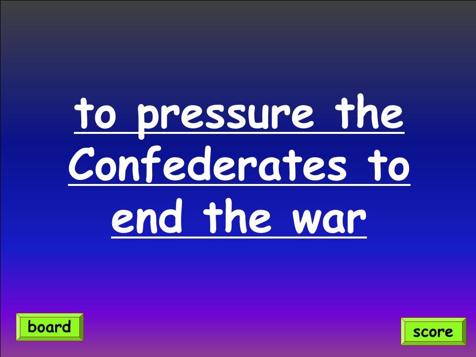 to pressure the Confederates to end the war