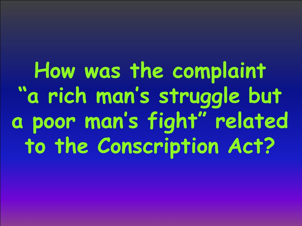 How was the complaint a rich man's struggle but a poor man's fight related to the Conscription Act