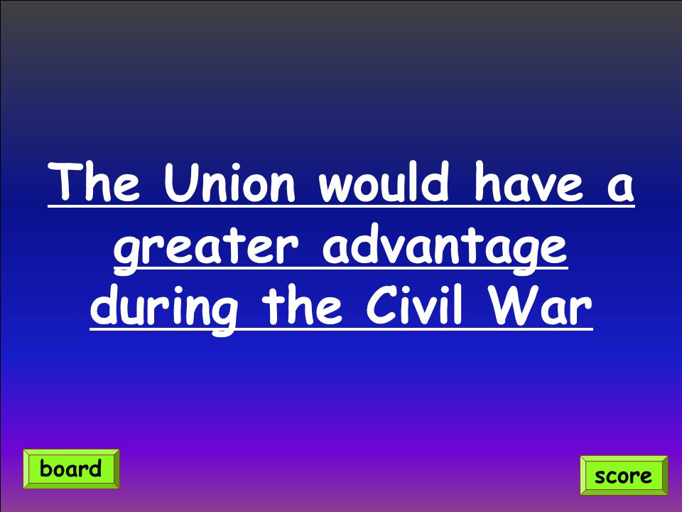 The Union would have a greater advantage during the Civil War