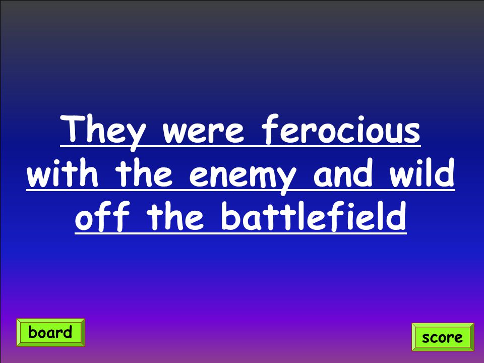 They were ferocious with the enemy and wild off the battlefield