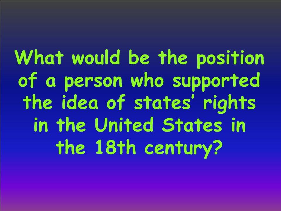 What would be the position of a person who supported the idea of states' rights in the United States in the 18th century
