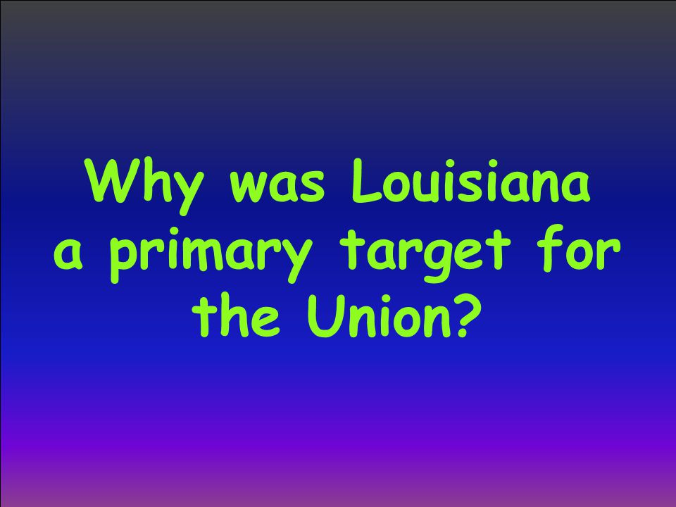 Why was Louisiana a primary target for the Union