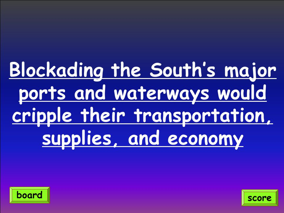 Blockading the South's major ports and waterways would cripple their transportation, supplies, and economy