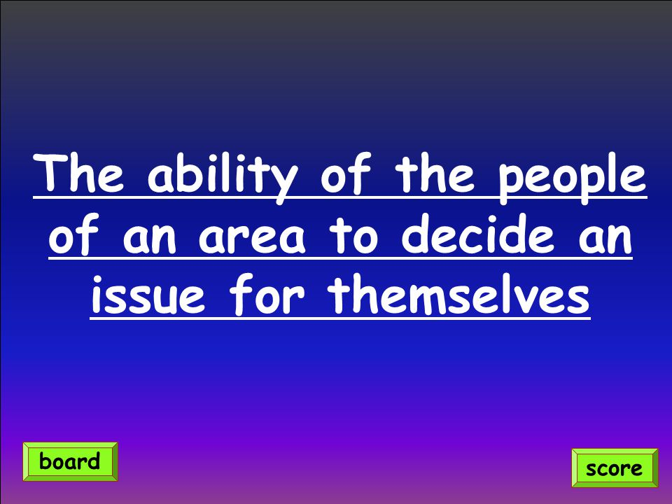 The ability of the people of an area to decide an issue for themselves