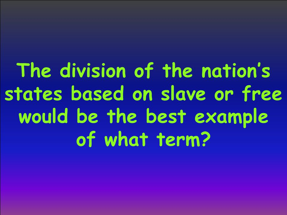 The division of the nation's states based on slave or free would be the best example of what term