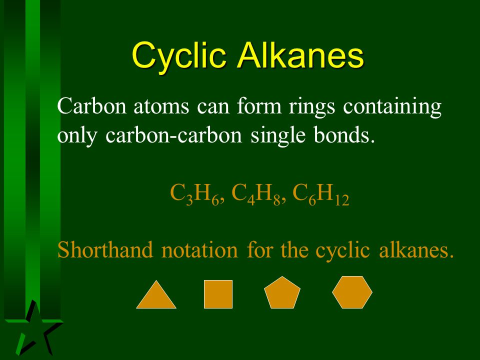 Cyclic Alkanes Carbon atoms can form rings containing only carbon-carbon single bonds. C3H6, C4H8, C6H12.