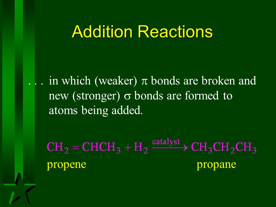 Addition Reactions . . . in which (weaker)  bonds are broken and new (stronger)  bonds are formed to atoms being added.