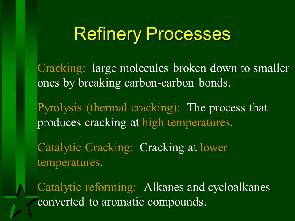 Refinery Processes Cracking: large molecules broken down to smaller ones by breaking carbon-carbon bonds.