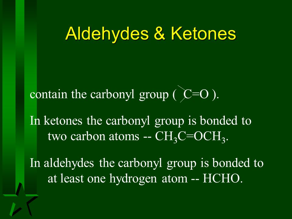 Aldehydes & Ketones contain the carbonyl group ( C=O ).