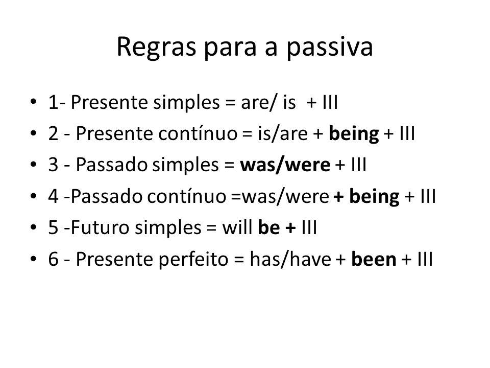Regras para a passiva 1- Presente simples = are/ is + III