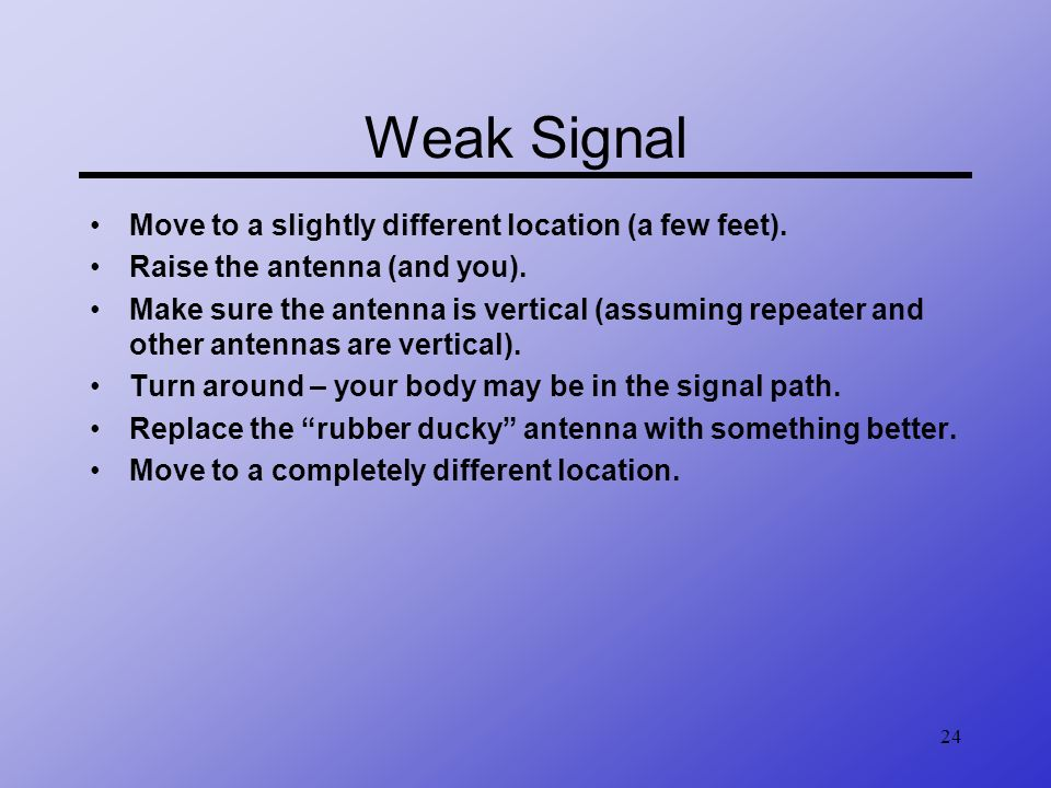 Weak Signal Move to a slightly different location (a few feet).
