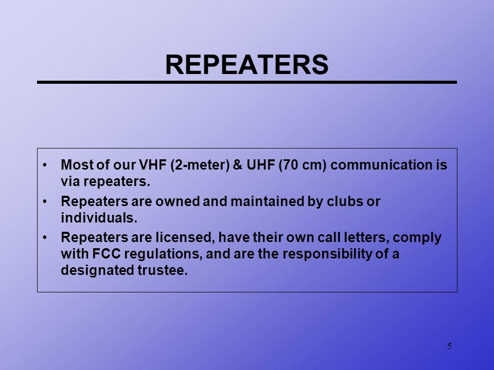 REPEATERS Most of our VHF (2-meter) & UHF (70 cm) communication is via repeaters. Repeaters are owned and maintained by clubs or individuals.