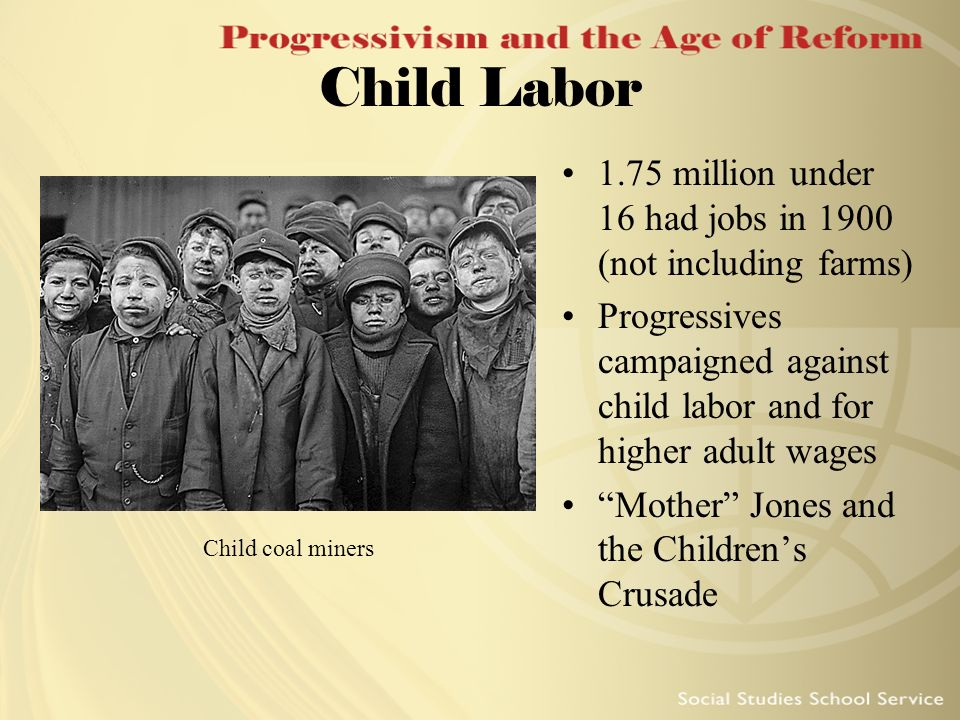 Child Labor 1.75 million under 16 had jobs in 1900 (not including farms) Progressives campaigned against child labor and for higher adult wages.