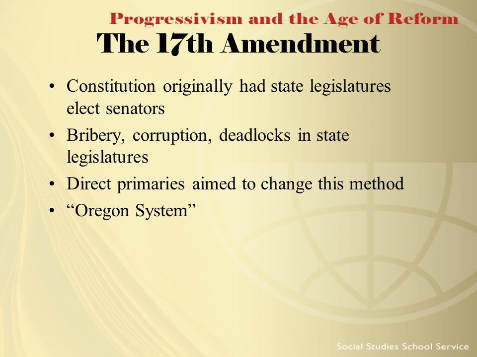 The 17th Amendment Constitution originally had state legislatures elect senators. Bribery, corruption, deadlocks in state legislatures.