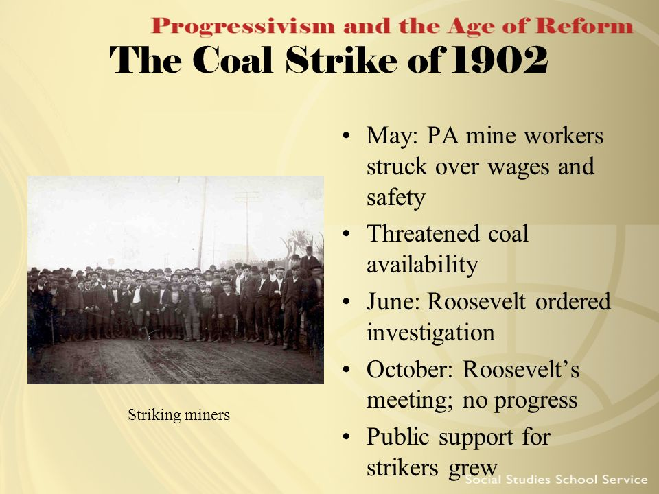 The Coal Strike of 1902 May: PA mine workers struck over wages and safety. Threatened coal availability.