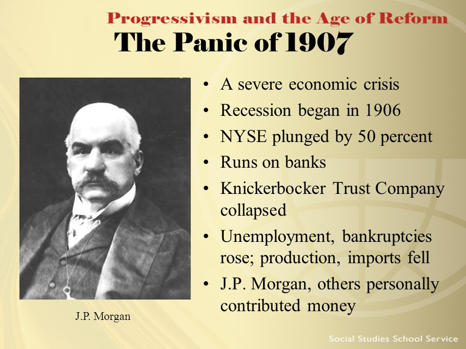The Panic of 1907 A severe economic crisis Recession began in 1906
