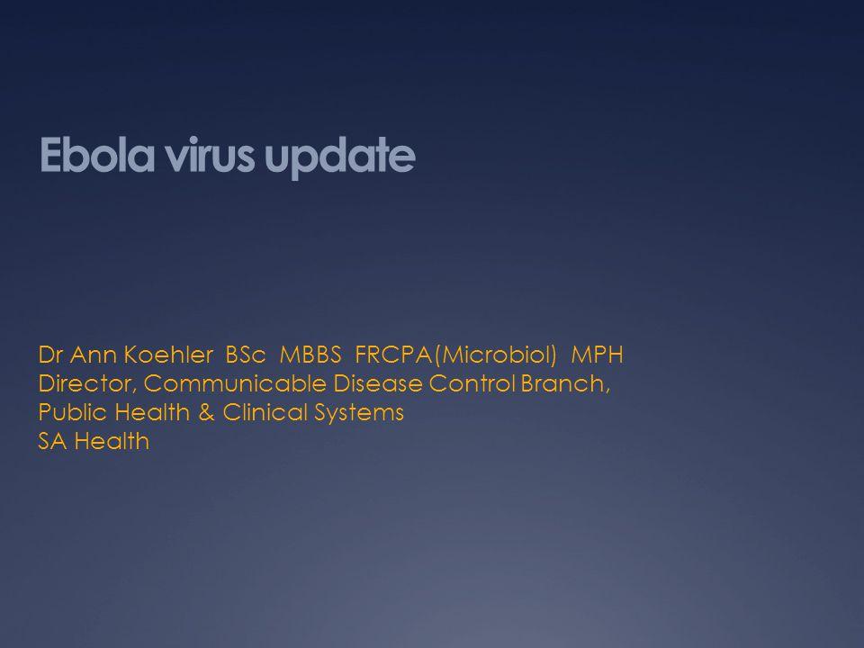 Ebola virus update Dr Ann Koehler BSc MBBS FRCPA(Microbiol) MPH