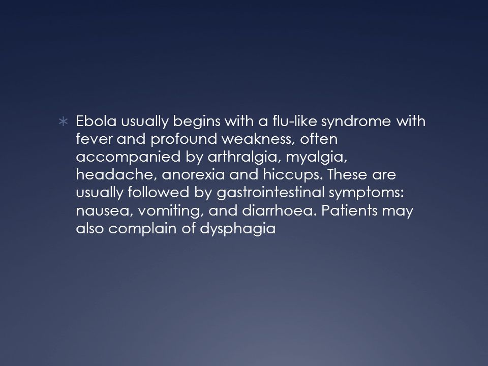 Ebola usually begins with a flu-like syndrome with fever and profound weakness, often accompanied by arthralgia, myalgia, headache, anorexia and hiccups.
