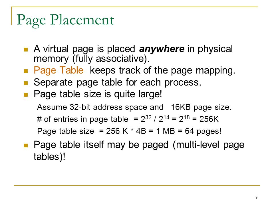 Page Placement A virtual page is placed anywhere in physical memory (fully associative). Page Table keeps track of the page mapping.