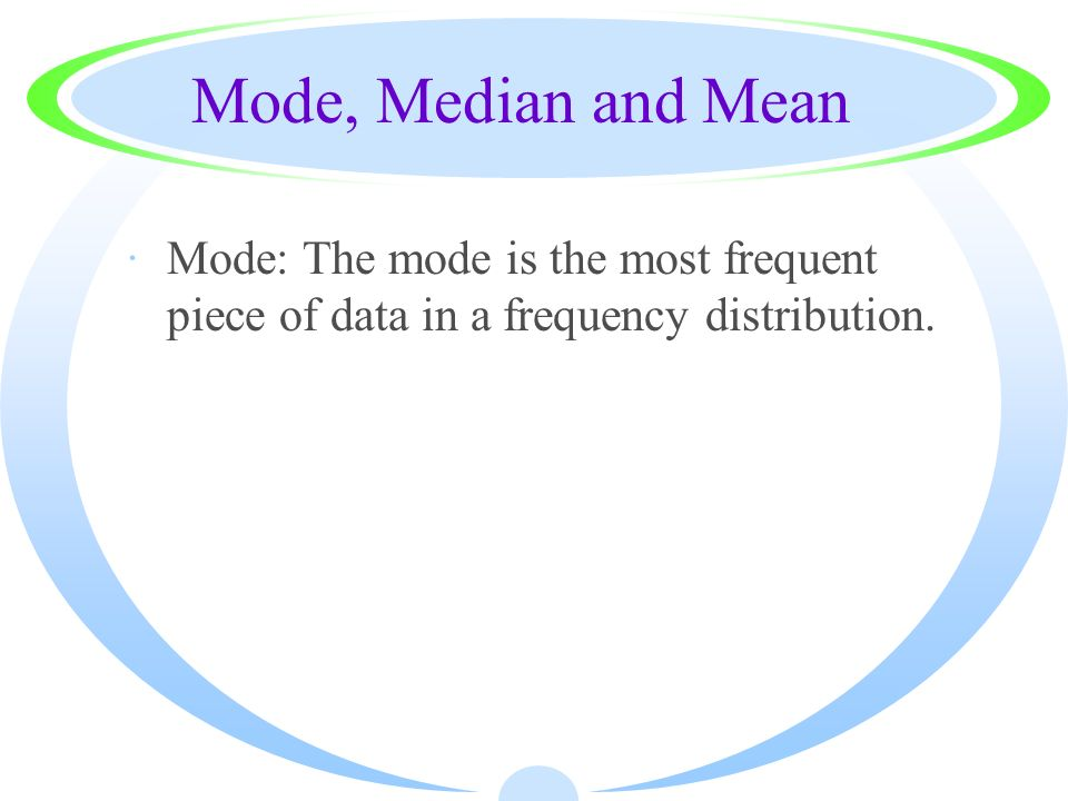 Mode, Median and Mean Mode: The mode is the most frequent piece of data in a frequency distribution.