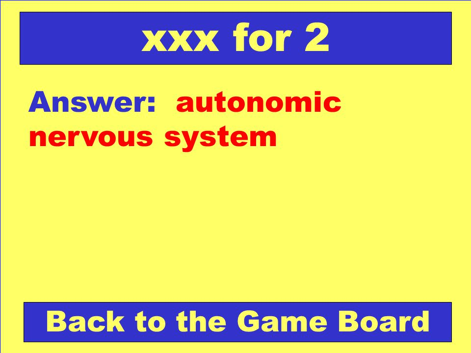 xxx for 2 Answer: autonomic nervous system Back to the Game Board