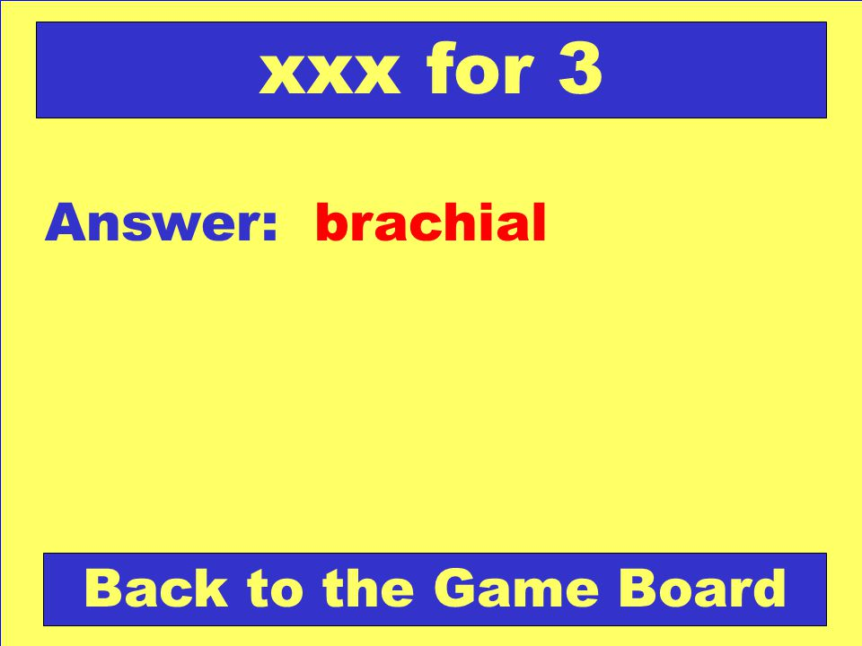 xxx for 3 Answer: brachial Back to the Game Board