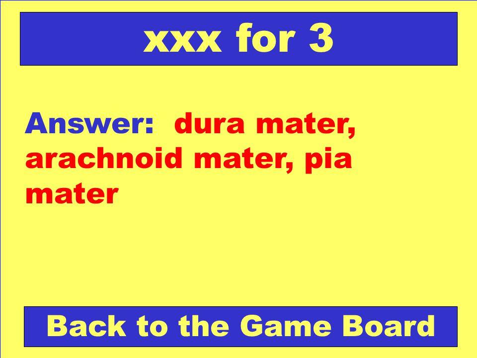 xxx for 3 Answer: dura mater, arachnoid mater, pia mater