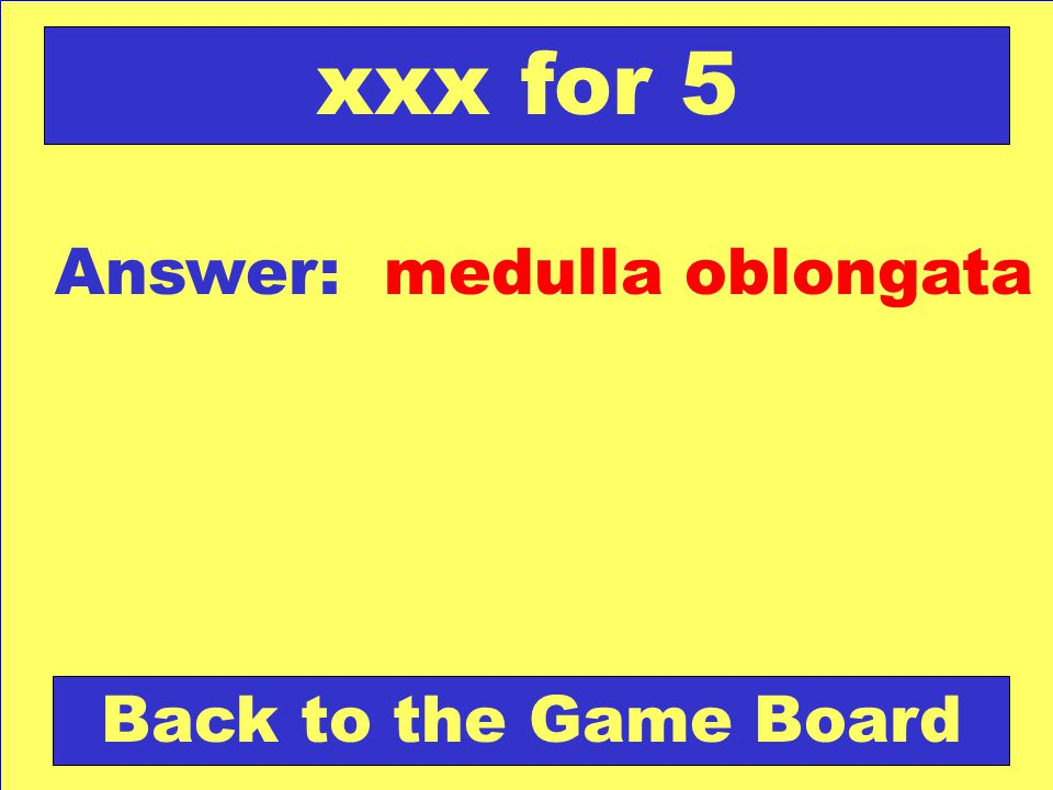 xxx for 5 Answer: medulla oblongata Back to the Game Board