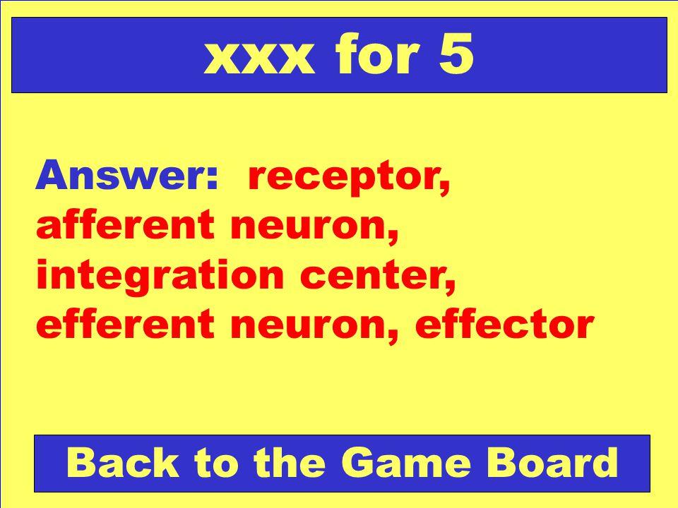 xxx for 5 Answer: receptor, afferent neuron, integration center, efferent neuron, effector.