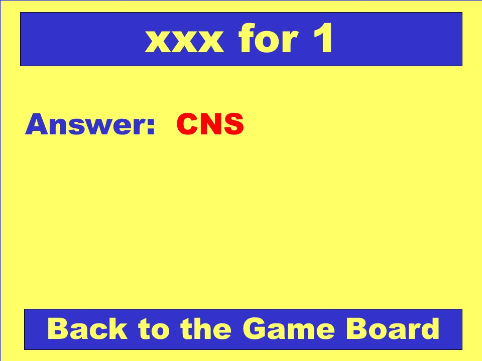 xxx for 1 Answer: CNS Back to the Game Board