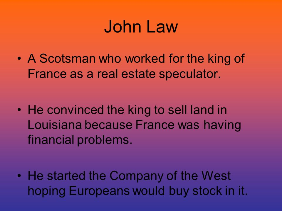 John Law A Scotsman who worked for the king of France as a real estate speculator.