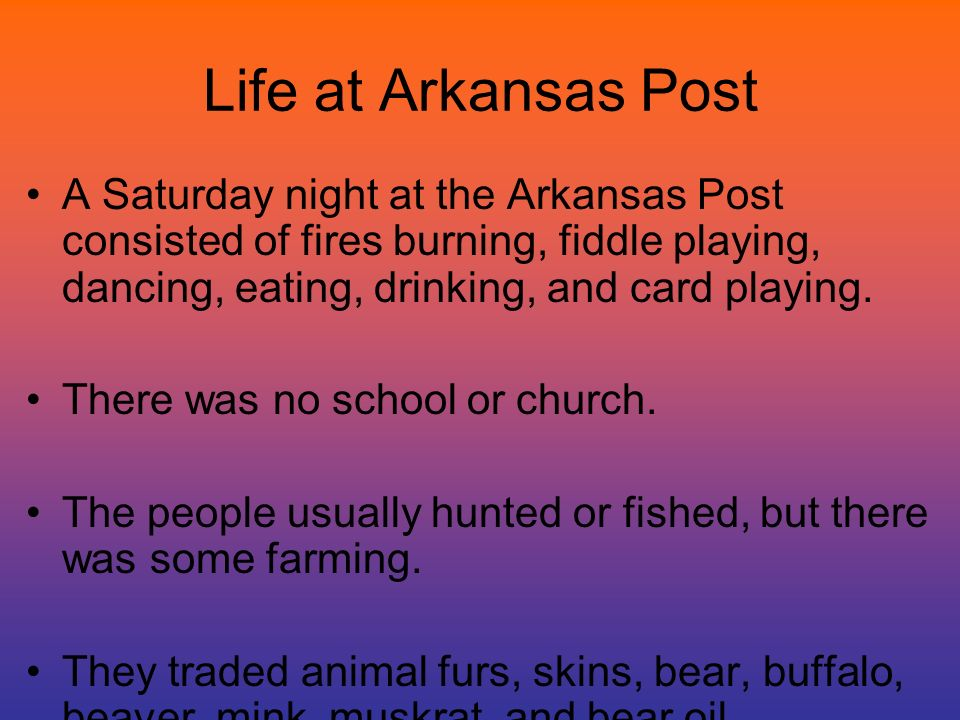 Life at Arkansas Post A Saturday night at the Arkansas Post consisted of fires burning, fiddle playing, dancing, eating, drinking, and card playing.
