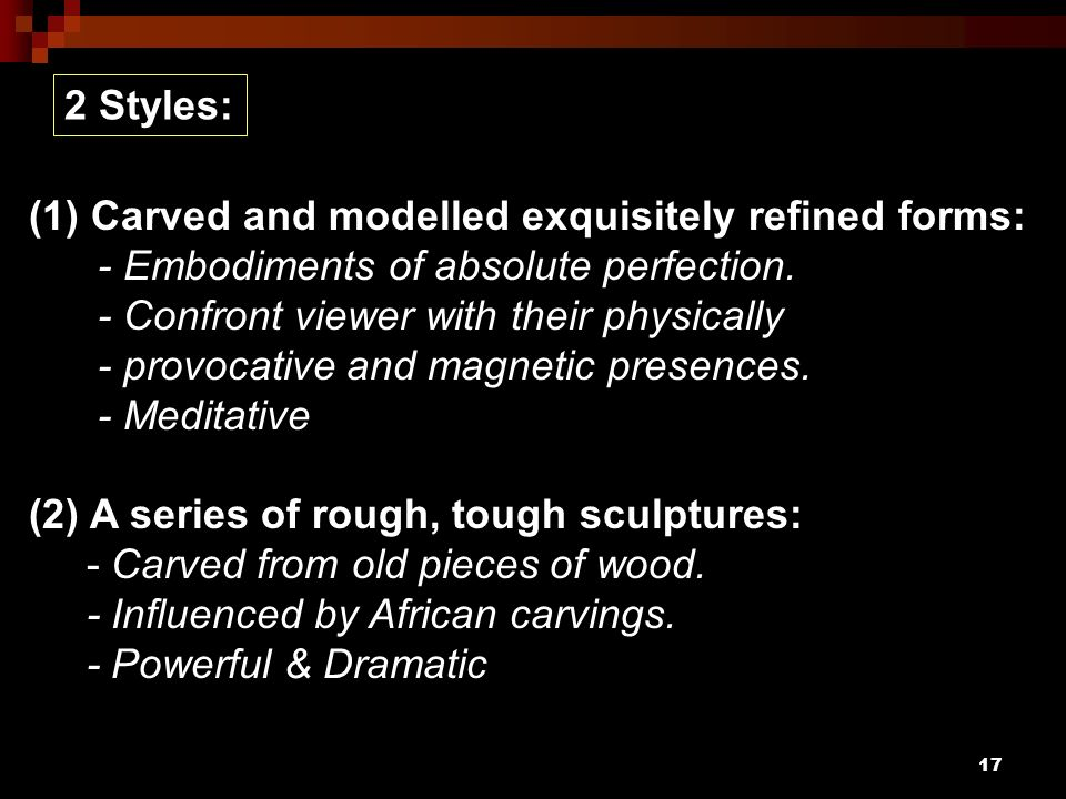 2 Styles: (1) Carved and modelled exquisitely refined forms: - Embodiments of absolute perfection.