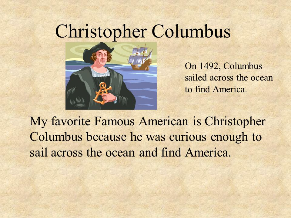Christopher Columbus On 1492, Columbus sailed across the ocean to find America.