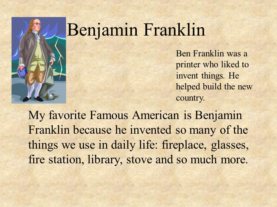 Benjamin Franklin Ben Franklin was a printer who liked to invent things. He helped build the new country.