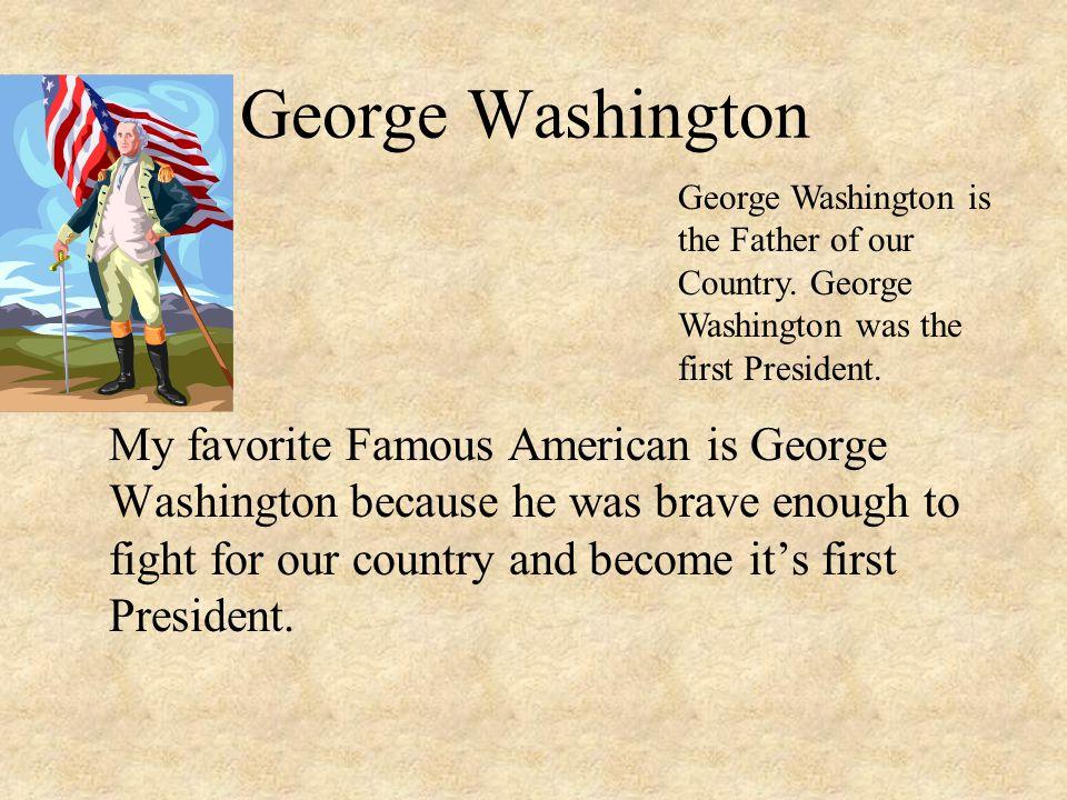 George Washington George Washington is the Father of our Country. George Washington was the first President.